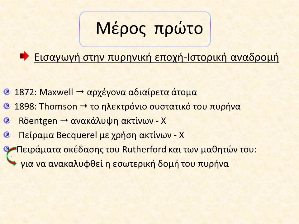 Μέρος πρώτο Εισαγωγή στην πυρηνική εποχή-Ιστορική αναδρομή 1872: Maxwell  αρχέγονα αδιαίρετα άτομα 1898: Thomson  το ηλεκτρόνιο συστατικό του πυρήνα