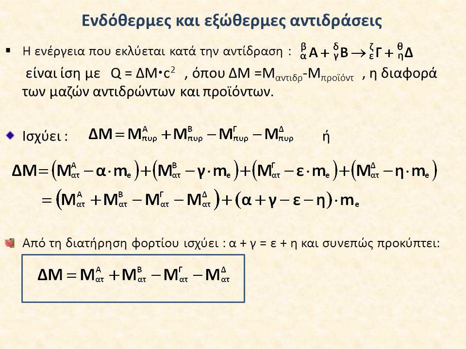 Ενδόθερμες και εξώθερμες αντιδράσεις  Η ενέργεια που εκλύεται κατά την αντίδραση : είναι ίση με Q = ΔΜ  c 2, όπου ΔΜ =Μ αντιδρ -Μ προϊόντ, η διαφορά