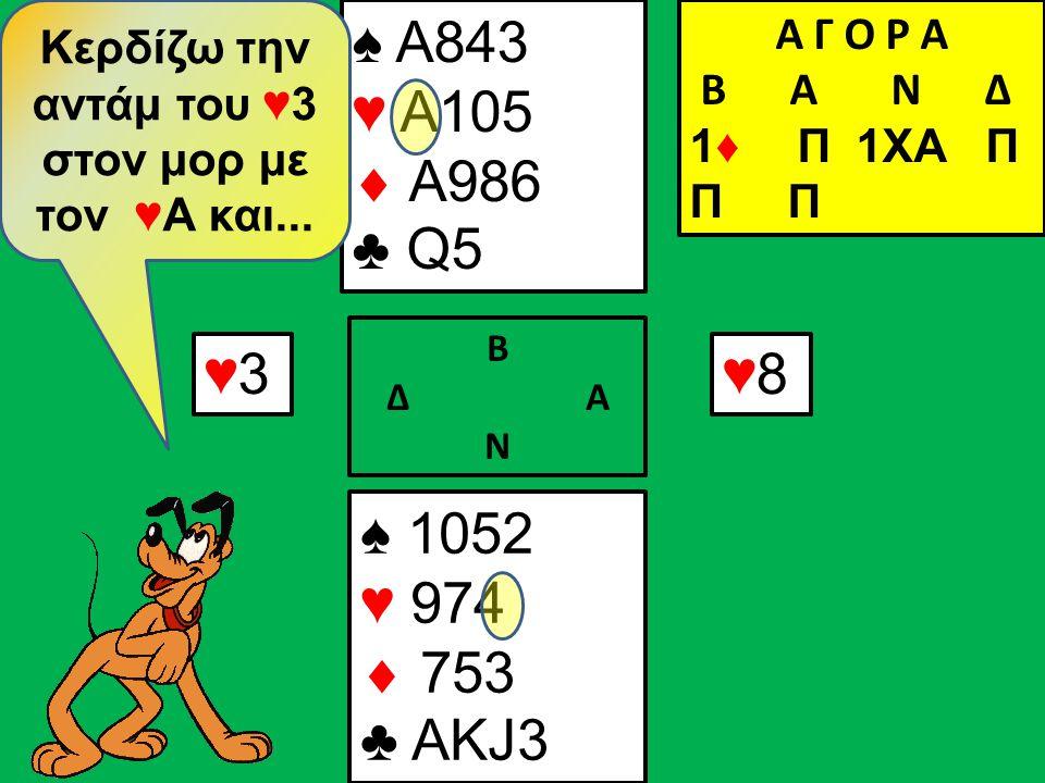 ♠ 1052 ♥ 974  753 ♣ ΑKJ3 ♠ A843 ♥ A105  A986 ♣ Q5 ♥3♥3 Β Δ Α Ν ♥8♥8 Κερδίζω την αντάμ του ♥3 στον μορ με τον ♥Α και...