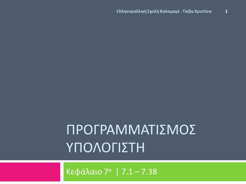 ΠΡΟΓΡΑΜΜΑΤΙΣΜΟΣ ΥΠΟΛΟΓΙΣΤΗ Κεφάλαιο 7 ο | 7.1 – 7.38 Ελληνογαλλική Σχολή Καλαμαρί - Τίκβα Χριστίνα 1