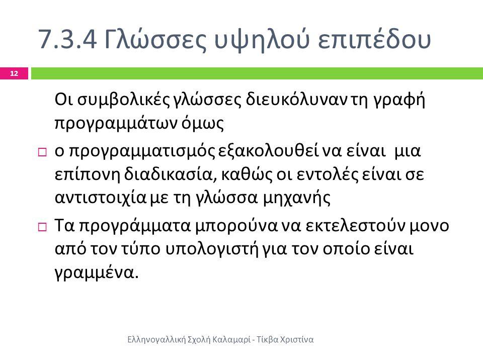 7.3.4 Γλώσσες υψηλού επιπέδου Ελληνογαλλική Σχολή Καλαμαρί - Τίκβα Χριστίνα 12 Οι συμβολικές γλώσσες διευκόλυναν τη γραφή προγραμμάτων όμως  ο προγρα