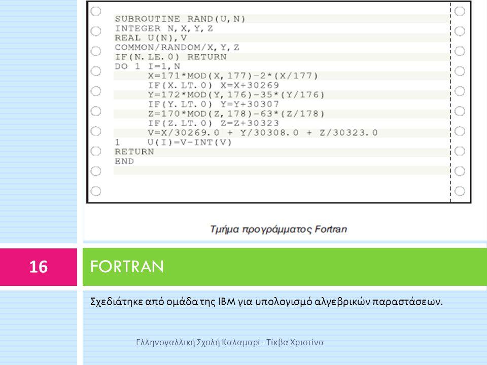 Σχεδιάτηκε από ομάδα της IBM για υπολογισμό αλγεβρικών παραστάσεων. FORTRAN 16 Ελληνογαλλική Σχολή Καλαμαρί - Τίκβα Χριστίνα