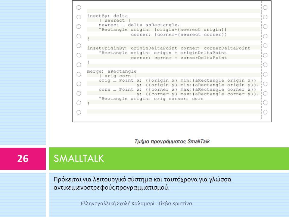 Πρόκειται για λειτουργικό σύστημα και ταυτόχρονα για γλώσσα αντικειμενοστρεφούς προγραμματισμού. SMALLTALK 26 Ελληνογαλλική Σχολή Καλαμαρί - Τίκβα Χρι