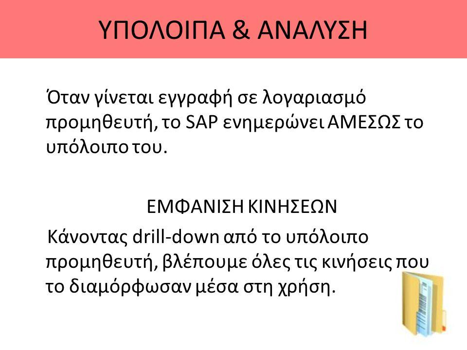 ΥΠΟΛΟΙΠΑ & ΑΝΑΛΥΣΗ Όταν γίνεται εγγραφή σε λογαριασμό προμηθευτή, το SAP ενημερώνει ΑΜΕΣΩΣ το υπόλοιπο του. ΕΜΦΑΝΙΣΗ ΚΙΝΗΣΕΩΝ Κάνοντας drill-down από