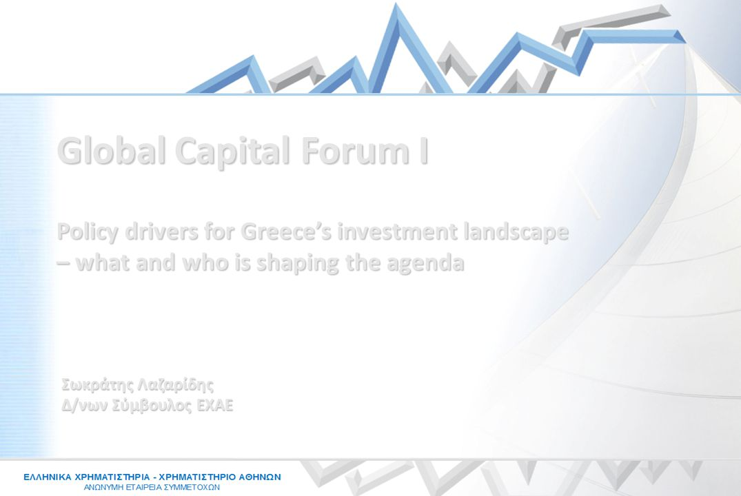 Σωκράτης Λαζαρίδης Δ/νων Σύμβουλος ΕΧΑΕ Policy drivers for Greece's investment landscape – what and who is shaping the agenda Global Capital Forum I