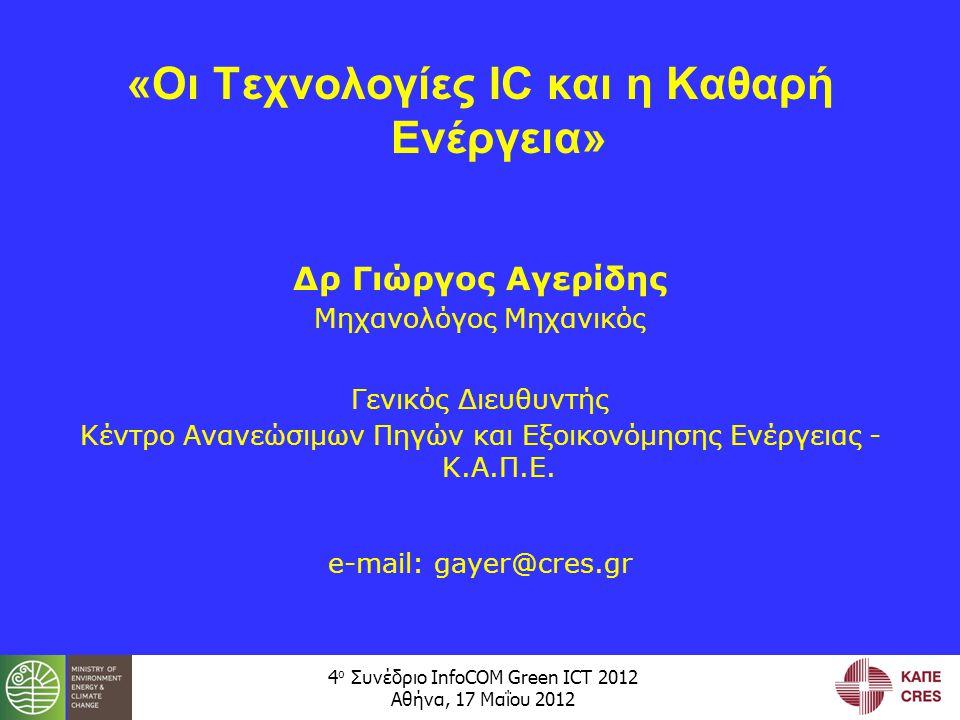 4 ο Συνέδριο InfoCOM Green ICT 2012 Αθήνα, 17 Μαΐου 2012 «Οι Τεχνολογίες IC και η Καθαρή Ενέργεια» Δρ Γιώργος Αγερίδης Μηχανολόγος Μηχανικός Γενικός Διευθυντής Κέντρο Ανανεώσιμων Πηγών και Εξοικονόμησης Ενέργειας - Κ.Α.Π.Ε.