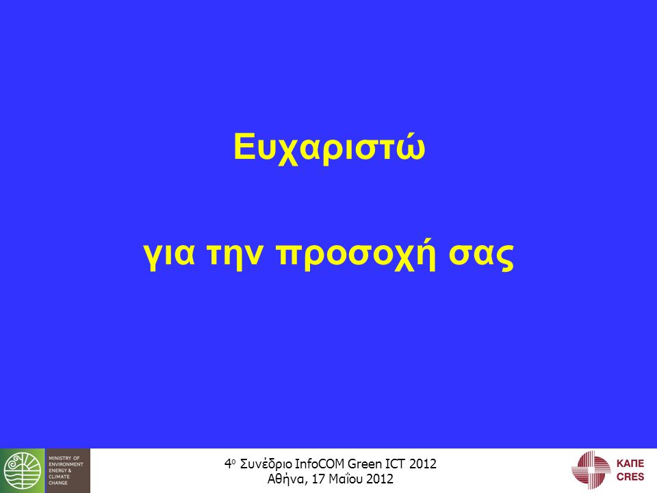 4 ο Συνέδριο InfoCOM Green ICT 2012 Αθήνα, 17 Μαΐου 2012 Ευχαριστώ για την προσοχή σας