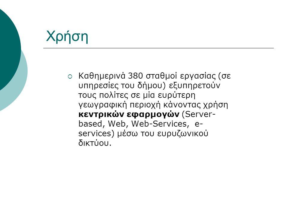 Χρήση  Καθημερινά 380 σταθμοί εργασίας (σε υπηρεσίες του δήμου) εξυπηρετούν τους πολίτες σε μία ευρύτερη γεωγραφική περιοχή κάνοντας χρήση κεντρικών εφαρμογών (Server- based, Web, Web-Services, e- services) μέσω του ευρυζωνικού δικτύου.