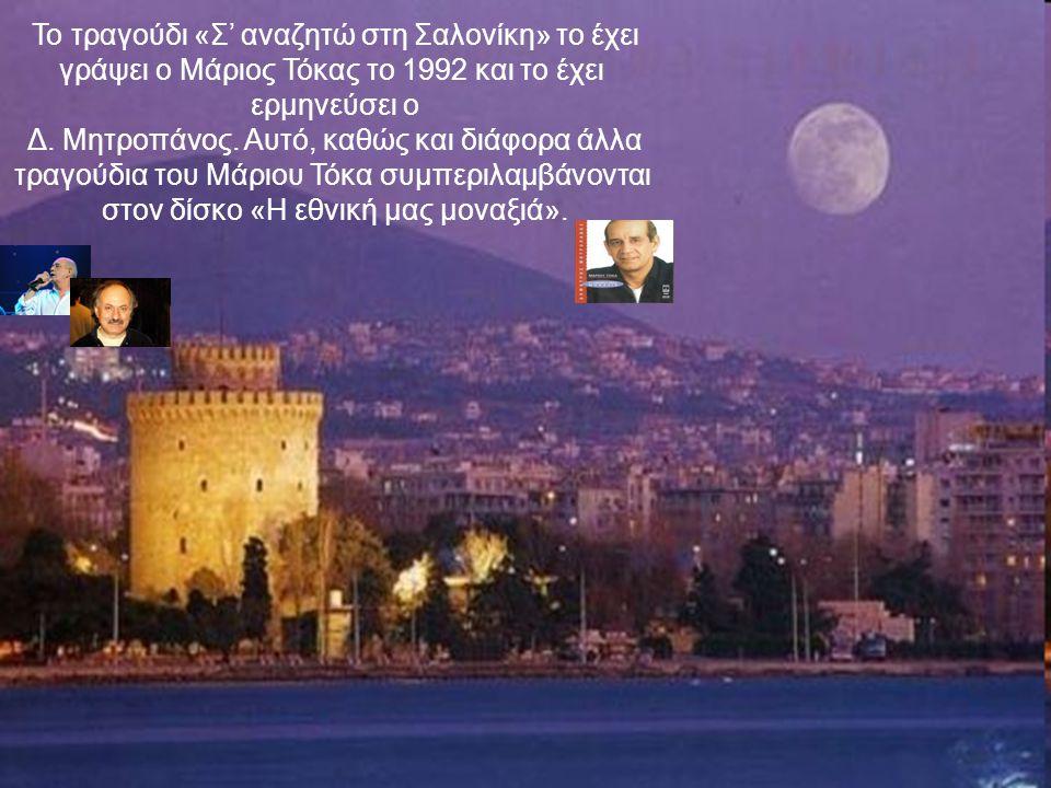 Το τραγούδι «Σ' αναζητώ στη Σαλονίκη» το έχει γράψει ο Μάριος Τόκας το 1992 και το έχει ερμηνεύσει ο Δ.