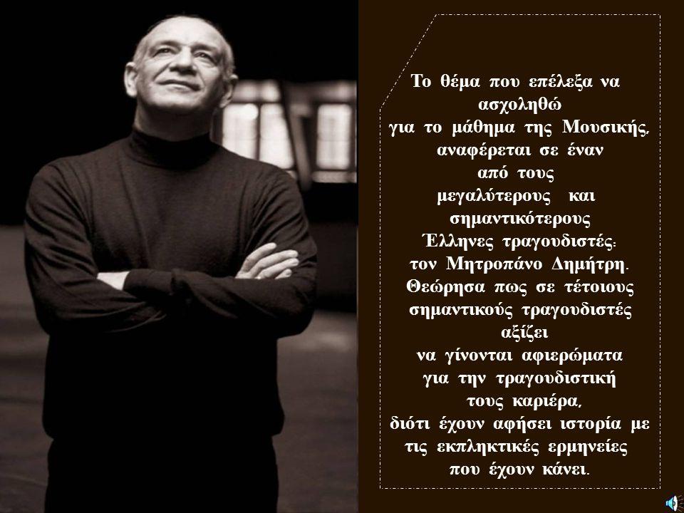 Η εργασία αυτή περιλαμβάνει την βιογραφία του Δημήτρη Μητροπάνου, καθώς επίσης και διάφορα πράγματα για την ζωή του και για τα τραγούδια σημαντικών στιχουργών και συνθετών που ερμήνευσε, όπως και το τραγούδι του ηχητικού παραδείγματος.