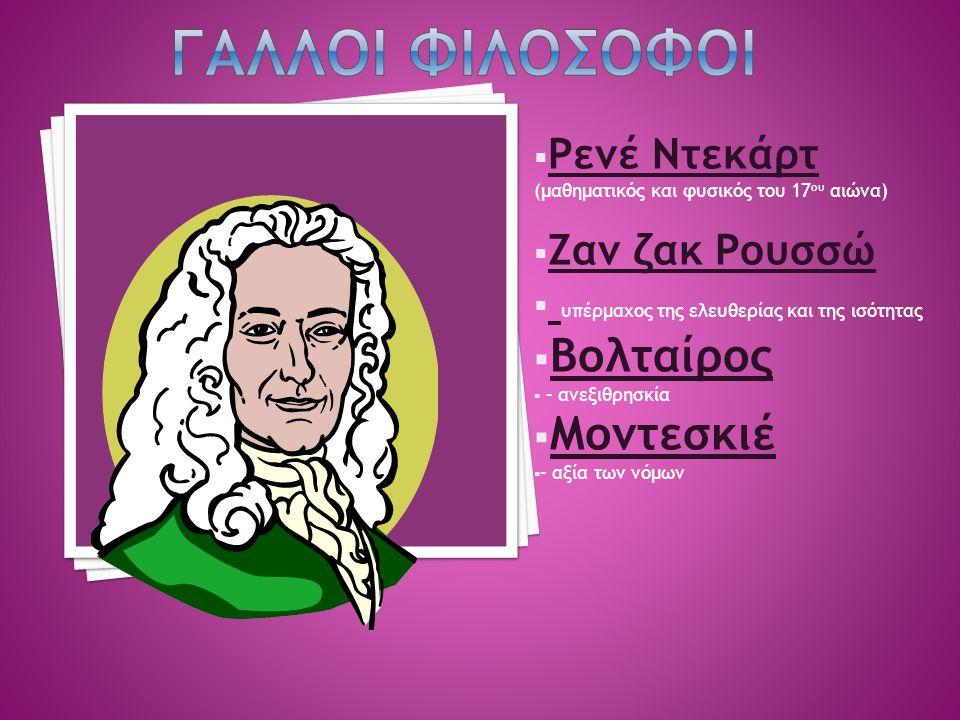  Ρενέ Ντεκάρτ (μαθηματικός και φυσικός του 17 ου αιώνα)  Ζαν ζακ Ρουσσώ  υπέρμαχος της ελευθερίας και της ισότητας  Βολταίρος  – ανεξιθρησκία  Μ