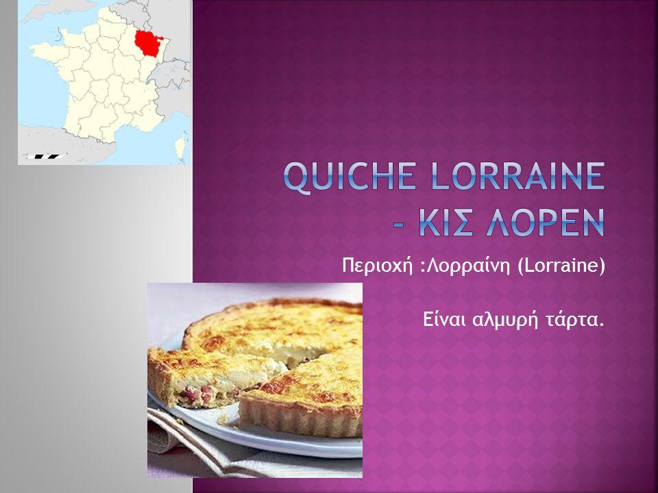 Περιοχή :Λορραίνη (Lorraine) Είναι αλμυρή τάρτα.