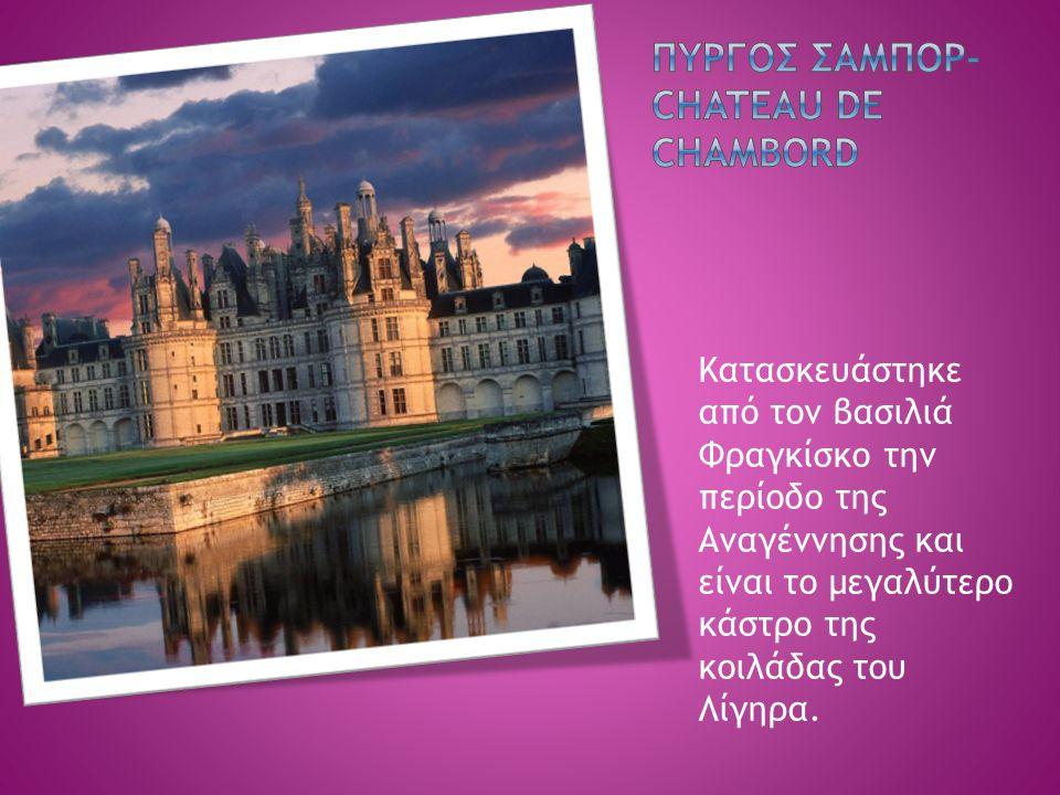 Κατασκευάστηκε από τον βασιλιά Φραγκίσκο την περίοδο της Αναγέννησης και είναι το μεγαλύτερο κάστρο της κοιλάδας του Λίγηρα.
