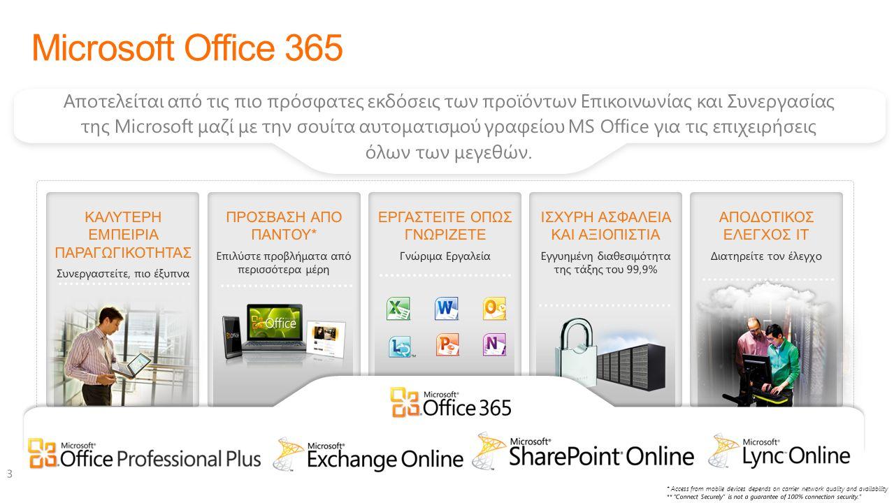 ΜΕΓΑΛΥΤΕΡΗ ΠΑΡΑΓΩΓΙΚΟΤΗΤΑ Συνεργαστείτε πιο έξυπνα Η προστιθέμενη αξία του Office 365 ΠΡΟΣΒΑΣΗ ΠΑΝΤΟΥ* Επιλύστε προβλήματα από περισσότερα μέρη ΕΡΓΑΣΤΕΙΤΕ ΟΠΩΣ ΓΝΩΡΙΖΕΤΕ Γνώριμα προγράμματα ΙΣΧΥΡΗ ΑΣΦΑΛΕΙΑ ΚΑΙ ΑΞΙΟΠΙΣΤΙΑ Εγγυημένη διαθεσιμότητα της τάξης του 99,9% ΑΠΟΔΟΤΙΚΟΣ ΕΛΕΓΧΟΣ IT Σας δίνει το έλεγχο Η ΚΑΛΥΤΕΡΗ ΕΜΠΕΙΡΙΑ ΠΑΡΑΓΩΓΙΚΟΤΗΤΑΣ Διαδικτυακές live παρουσιάσεις με ήχο και video Κοινή χρήση Επιφάνειας εργασίας και εφαρμογών Δυνατότητα καταγραφής Instant messaging Ταυτόχρονη επεξεργασία στο Word Παρόντες Ενημέρωση καταστάσεων Δραστηριότητες MySites με SharePoint Εύκολη διασύνδεση με άλλους οργανισμούς με κοινή χρήση και δημοσίευση ημερολογίου Outlook Γνώριμο περιβάλλον Office Δημιουργείστε sites και μοιραστείτε αρχεία με συναδέλφους με το SharePoint Υποστήριξη όλων των Browser  Επεξεργαστείτε ένα έγγραφο ταυτόχρονα με τους συναδέλφους σας  Οnline meetings με συναδέλφους, συνεργάτες και πελάτες με ήχο, video και κοινή χρήση οθόνης.