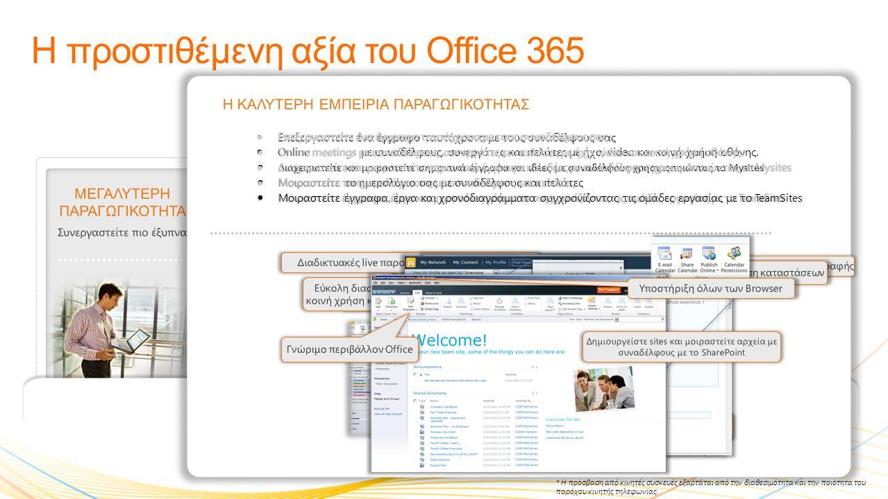 ΜΕΓΑΛΥΤΕΡΗ ΠΑΡΑΓΩΓΙΚΟΤΗΤΑ Συνεργαστείτε πιο έξυπνα Η προστιθέμενη αξία του Office 365 ΠΡΟΣΒΑΣΗ ΠΑΝΤΟΥ* Επιλύστε προβλήματα από περισσότερα μέρη ΕΡΓΑΣΤΕΙΤΕ ΟΠΩΣ ΓΝΩΡΙΖΕΤΕ Γνώριμα προγράμματα ΙΣΧΥΡΗ ΑΣΦΑΛΕΙΑ ΚΑΙ ΑΞΙΟΠΙΣΤΙΑ Εγγυημένη διαθεσιμότητα της τάξης του 99,9% ΑΠΟΔΟΤΙΚΟΣ ΕΛΕΓΧΟΣ IT Σας δίνει το έλεγχο • Online και Offline client πρόσβαση μέσω desktop εφαρμογών Office για PCs και Macs • Προβάλλετε και επεξεργαστείτε έγγραφα μέσω των Office Web Apps με σχεδόν όλους τους browser (Internet Explorer, Firefox, Safari) • Αποκτήστε πρόσβαση στο mailbox μέσω browser με το Outlook Web App • Αποκτήστε πρόσβαση σε email, ημερολόγιο, SharePoint Apps με σχεδόν όλες τις συσκευές συμπεριλαμβανομένων των Windows Phones, Nokia, Android, iPhone, and BlackBerry • Κοινό inbox για να διαχειρίζεστε τα email και τα voicemail με ενοποιημένο messaging • Συνδεθείτε με ασφάλεια** στο Internet με HTTPS χωρίς την χρήση Εικονικών Ιδιωτικών Δικτύων (VPN) ΠΡΟΣΒΑΣΗ ΠΑΝΤΟΥ Web εφαρμογές με υποστήριξη όλων των browser Outlook Web App Αδιάκοπη πρόσβαση μέσω mobile συσκευών Πρόσβαση στο PowerPoint Πρόσβαση στο SharePoint Office Hub στα Windows Phone 7 * Η πρόσβαση από κινητές συσκευές εξαρτάται από την διαθεσιμότητα και την ποιότητα του παρόχου κινητής τηλεφωνίας.