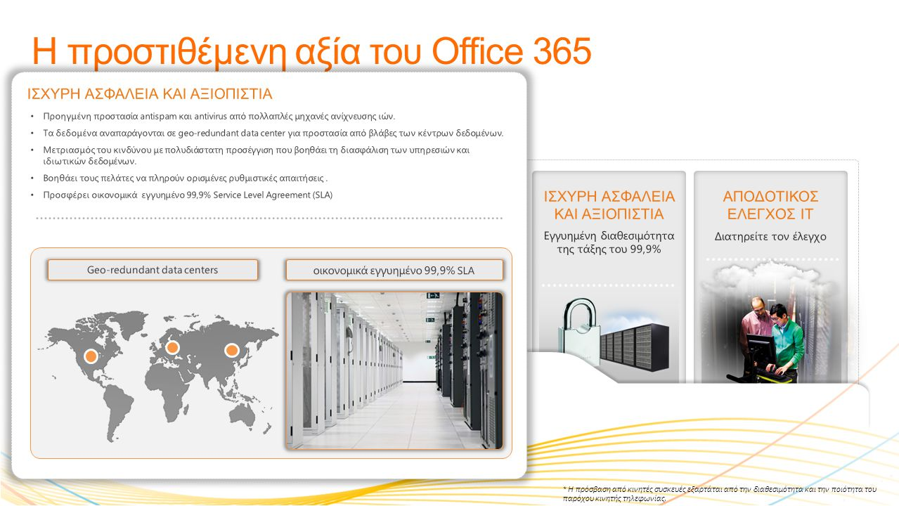 ΜΕΓΑΛΥΗΤΕΡΗ ΠΑΡΑΓΩΓΙΚΟΤΗΤΑ Συνεργαστείτε πιο έξυπνα Η προστιθέμενη αξία του Office 365 ΠΡΟΣΒΑΣΗ ΠΑΝΤΟΥ* Επιλύστε προβλήματα από περισσότερα μέρη ΕΡΓΑΣΤΕΙΤΕ ΟΠΩΣ ΓΝΩΡΙΖΕΤΕ Γνώριμα προγράμματα ΙΣΧΥΡΗ ΑΣΦΑΛΕΙΑ ΚΑΙ ΑΞΙΟΠΙΣΤΙΑ Εγγυημένη διαθεσιμότητα της τάξης του 99,9% ΑΠΟΔΟΤΙΚΟΣ ΕΛΕΓΧΟΣ ΙΤ Διατηρείτε τον έλεγχο Service health portal Simplified Management • 24/7 τηλεφωνική υποστήριξη • Service health portal για την παρακολούθηση της υγείας και ενημέρωση για τη διαθεσιμότητα των υπηρεσιών μέσω RSS Feeds • Απλοποιημένη διαχείριση από κεντρική ενιαία εφαρμογή διαχείρισης και πρόσβαση σε αυτή βασισμένη σε διαφορετικούς ρόλους.