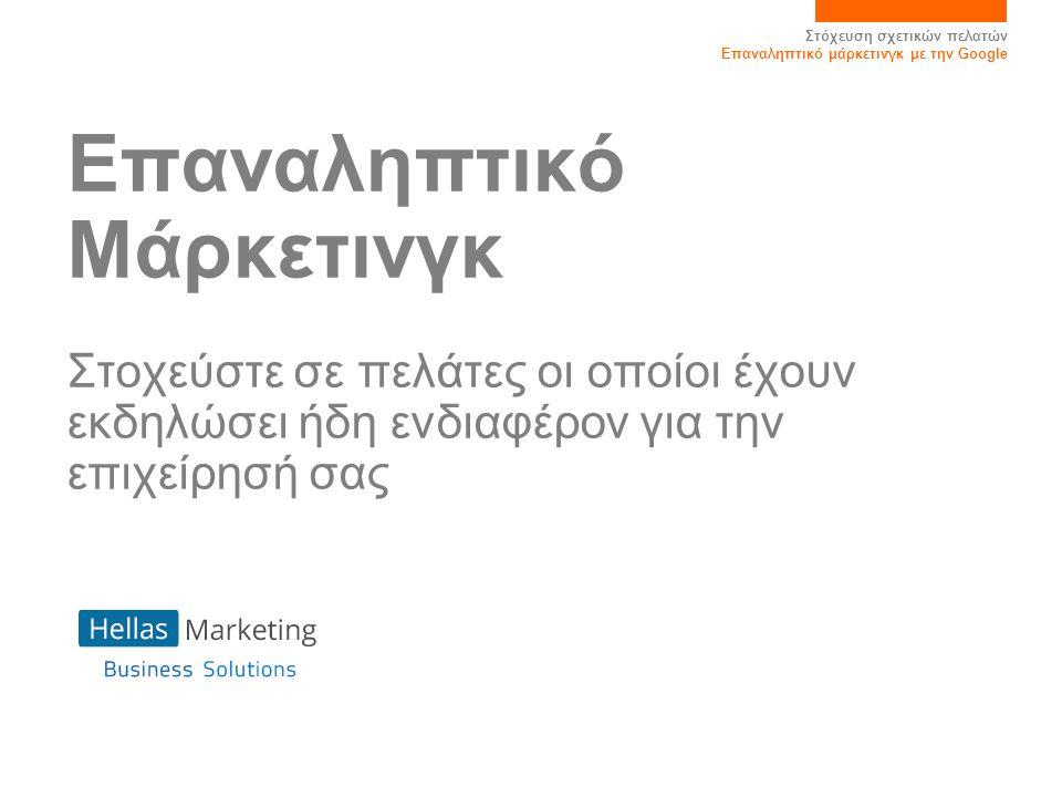Στόχευση σχετικών πελατών Επαναληπτικό μάρκετινγκ με την Google Τι είναι το Επαναληπτικό μάρκετινγκ; •Το Επαναληπτικό μάρκετινγκ είναι ένας τρόπος εμφάνισης των διαφημίσεών σας σε άτομα που επισκέπτονται τον ιστότοπό σας αλλά δεν έχουν εκτελέσει μια επιθυμητή ενέργεια, για παράδειγμα την πραγματοποίηση κάποιας αγοράς ή την εγγραφή τους στον ιστότοπο •Αποτελεί έναν ισχυρό τρόπο διατήρησης της συμμετοχής του κοινού στόχευσης και μπορεί να βελτιώσει ριζικά την απόδοση της επένδυσης για τις καμπάνιες σας μάρκετινγκ Τι είναι;Συμβουλές επιτυχίας ΣυμπέρασμαΤρόπος λειτουργίας Πλεονεκτή- ματα