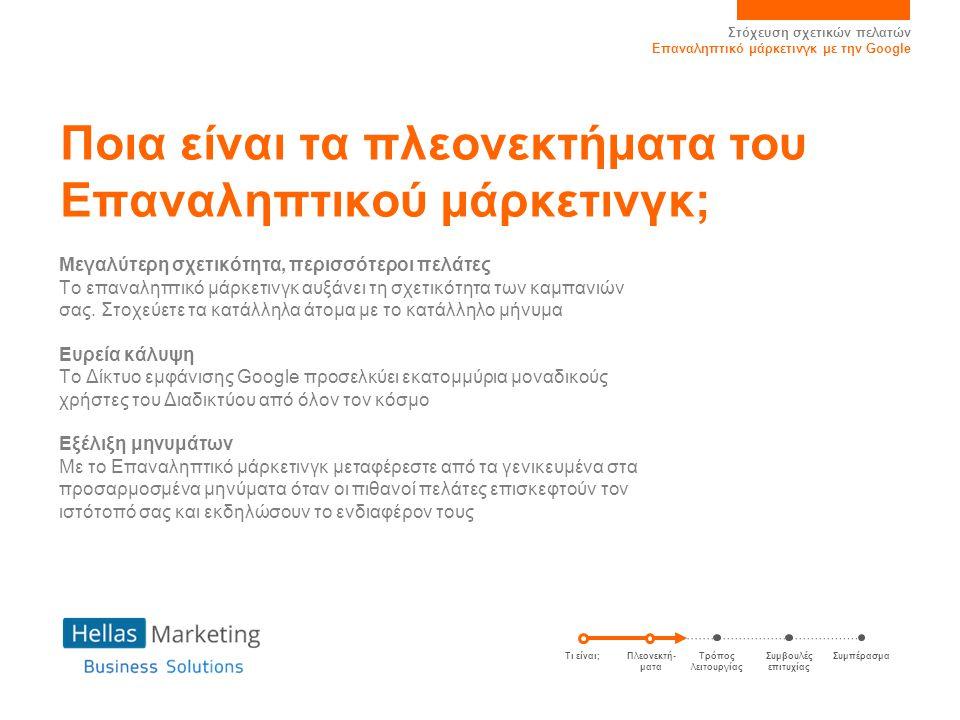 Στόχευση σχετικών πελατών Επαναληπτικό μάρκετινγκ με την Google Ποια είναι τα πλεονεκτήματα του Επαναληπτικού μάρκετινγκ; Μεγαλύτερη σχετικότητα, περισσότεροι πελάτες Το επαναληπτικό μάρκετινγκ αυξάνει τη σχετικότητα των καμπανιών σας.