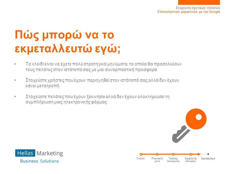 Στόχευση σχετικών πελατών Επαναληπτικό μάρκετινγκ με την Google Συμπέρασμα Γιατί να χρησιμοποιήσω το Επαναληπτικό μάρκετινγκ; Το Επαναληπτικό μάρκετινγκ φέρνει αποτελέσματα.