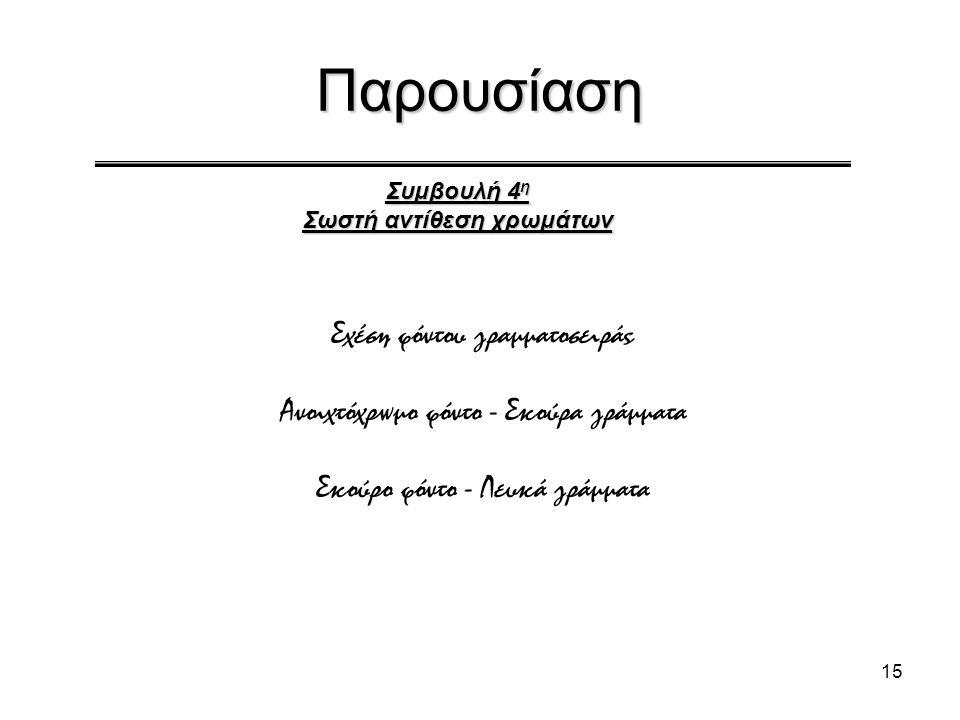 15 Παρουσίαση Συμβουλή 4 η Σωστή αντίθεση χρωμάτων Σχέση φόντου γραμματοσειράς Ανοιχτόχρωμο φόντο - Σκούρα γράμματα Σκούρο φόντο - Λευκά γράμματα