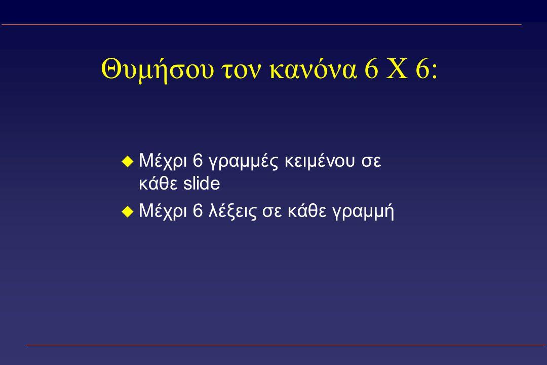 Θυμήσου τον κανόνα 6 X 6: u Μέχρι 6 γραμμές κειμένου σε κάθε slide u Μέχρι 6 λέξεις σε κάθε γραμμή