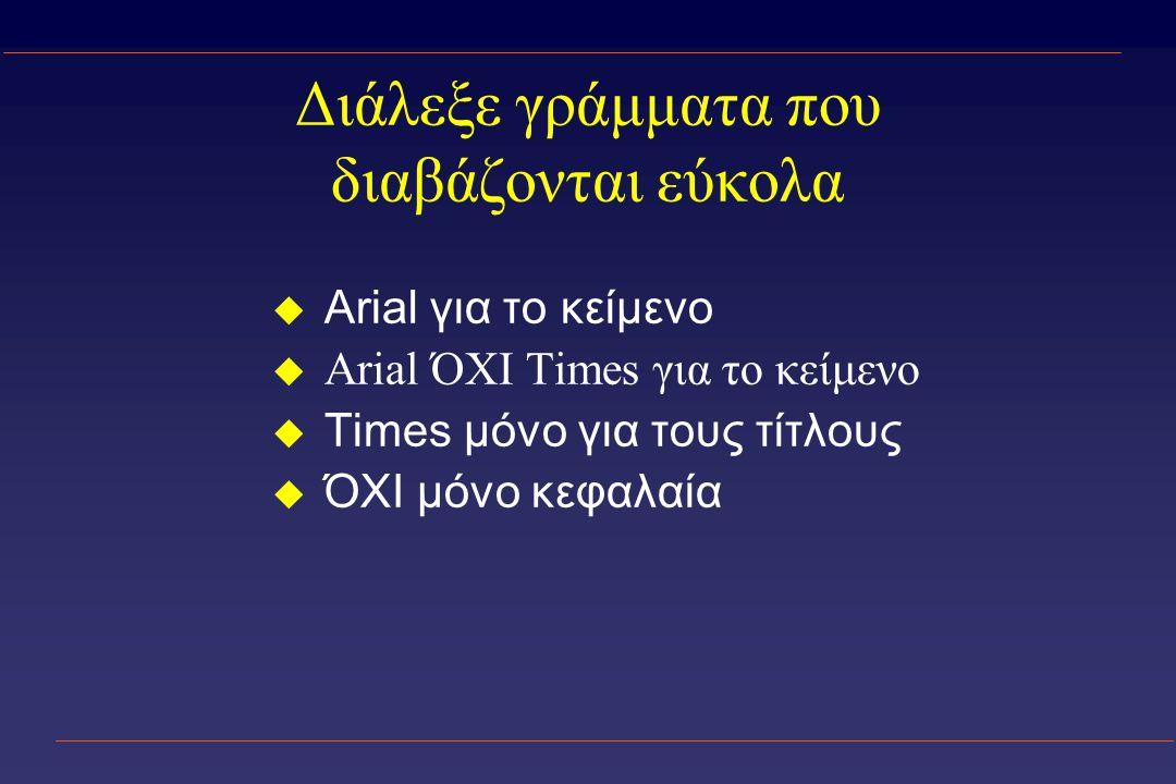 Διάλεξε γράμματα που διαβάζονται εύκολα u Arial για το κείμενο  Arial ΌΧΙ Times για το κείμενο u Times μόνο για τους τίτλους u ΌΧΙ μόνο κεφαλαία