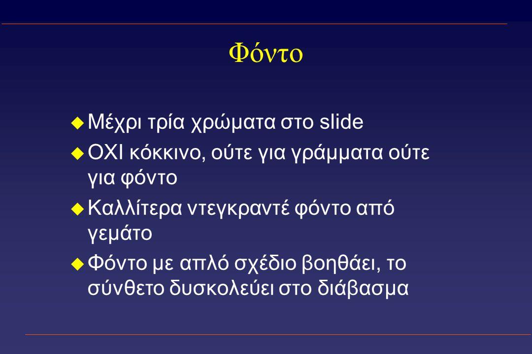 Φόντο u Μέχρι τρία χρώματα στο slide u OXI κόκκινο, ούτε για γράμματα ούτε για φόντο u Καλλίτερα ντεγκραντέ φόντο από γεμάτο u Φόντο με απλό σχέδιο βοηθάει, το σύνθετο δυσκολεύει στο διάβασμα