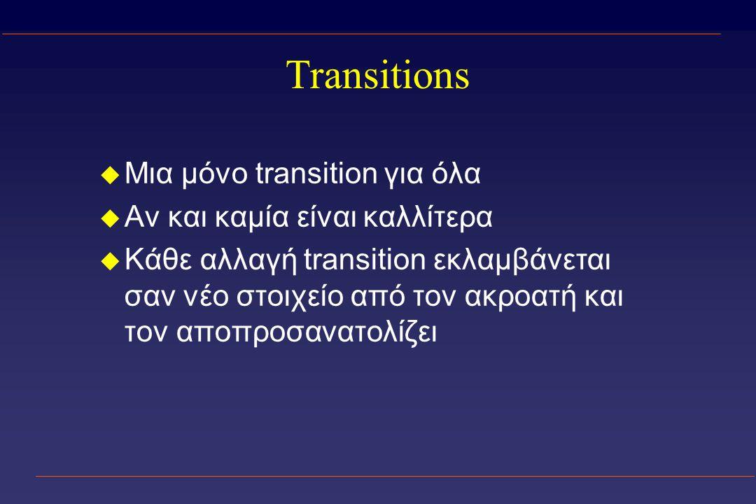 Transitions u Μια μόνο transition για όλα u Αν και καμία είναι καλλίτερα u Κάθε αλλαγή transition εκλαμβάνεται σαν νέο στοιχείο από τον ακροατή και τον αποπροσανατολίζει