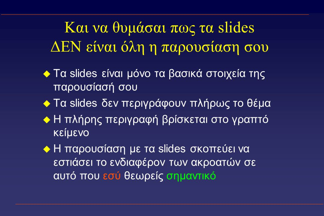 Και να θυμάσαι πως τα slides ΔΕΝ είναι όλη η παρουσίαση σου u Τα slides είναι μόνο τα βασικά στοιχεία της παρουσίασή σου u Τα slides δεν περιγράφουν πλήρως το θέμα u Η πλήρης περιγραφή βρίσκεται στο γραπτό κείμενο u Η παρουσίαση με τα slides σκοπεύει να εστιάσει το ενδιαφέρον των ακροατών σε αυτό που εσύ θεωρείς σημαντικό