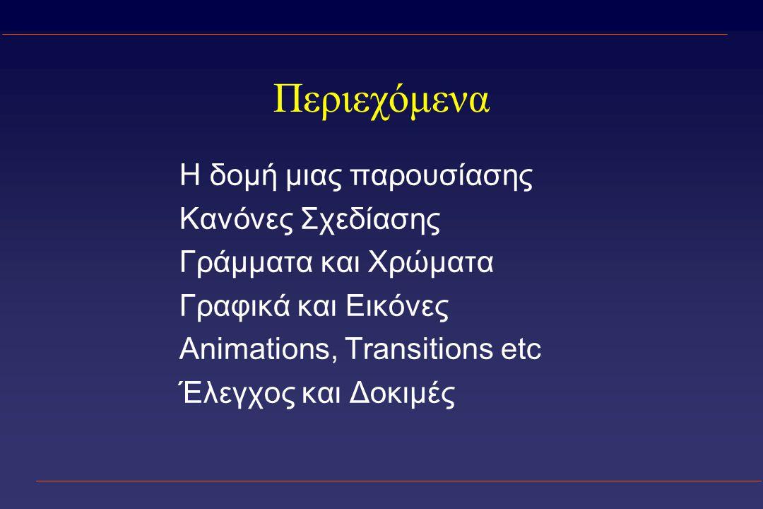 Περιεχόμενα Η δομή μιας παρουσίασης Κανόνες Σχεδίασης Γράμματα και Χρώματα Γραφικά και Εικόνες Animations, Transitions etc Έλεγχος και Δοκιμές