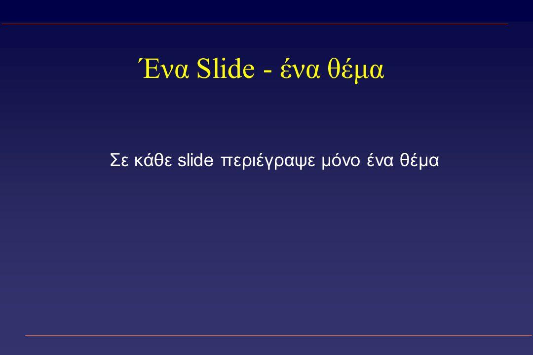 Ένα Slide - ένα θέμα Σε κάθε slide περιέγραψε μόνο ένα θέμα