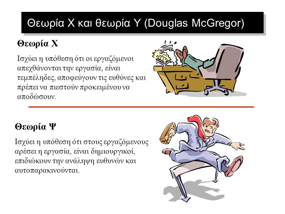 Θεωρία X και θεωρία Y (Douglas McGregor) Θεωρία Χ Ισχύει η υπόθεση ότι οι εργαζόμενοι απεχθάνονται την εργασία, είναι τεμπέληδες, αποφεύγουν τις ευθύνες και πρέπει να πιεστούν προκειμένου να αποδώσουν.