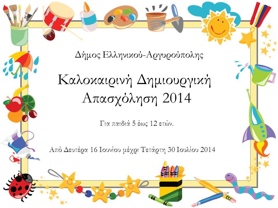 Για παιδιά 5 έως 12 ετών. Καλοκαιρινή Δημιουργική Απασχόληση 2014 Δήμος Ελληνικού-Αργυρούπολης Από Δευτέρα 16 Ιουνίου μέχρι Τετάρτη 30 Ιουλίου 2014