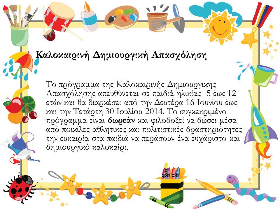 Καλοκαιρινή Δημιουργική Απασχόληση Το πρόγραμμα της Καλοκαιρινής Δημιουργικής Απασχόλησης απευθύνεται σε παιδιά ηλικίας 5 έως 12 ετών και θα διαρκέσει