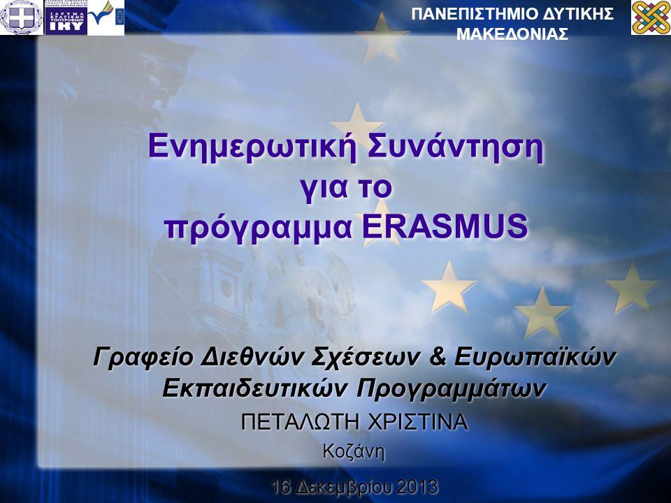Ενημερωτική Συνάντηση για το πρόγραμμα ERASMUS Γραφείο Διεθνών Σχέσεων & Ευρωπαϊκών Εκπαιδευτικών Προγραμμάτων ΠΕΤΑΛΩΤΗ ΧΡΙΣΤΙΝΑ Κοζάνη 16 Δεκεμβρίου 2013 Γραφείο Διεθνών Σχέσεων & Ευρωπαϊκών Εκπαιδευτικών Προγραμμάτων ΠΕΤΑΛΩΤΗ ΧΡΙΣΤΙΝΑ Κοζάνη 16 Δεκεμβρίου 2013 ΠΑΝΕΠΙΣΤΗΜΙΟ ΔΥΤΙΚΗΣ ΜΑΚΕΔΟΝΙΑΣ