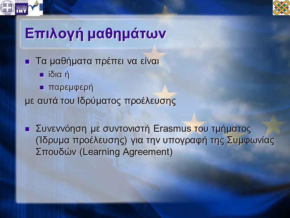 Επιλογή μαθημάτων  Τα μαθήματα πρέπει να είναι  ίδια ή  παρεμφερή με αυτά του Ιδρύματος προέλευσης  Συνεννόηση με συντονιστή Erasmus του τμήματος (Ίδρυμα προέλευσης) για την υπογραφή της Συμφωνίας Σπουδών (Learning Agreement)  Τα μαθήματα πρέπει να είναι  ίδια ή  παρεμφερή με αυτά του Ιδρύματος προέλευσης  Συνεννόηση με συντονιστή Erasmus του τμήματος (Ίδρυμα προέλευσης) για την υπογραφή της Συμφωνίας Σπουδών (Learning Agreement)