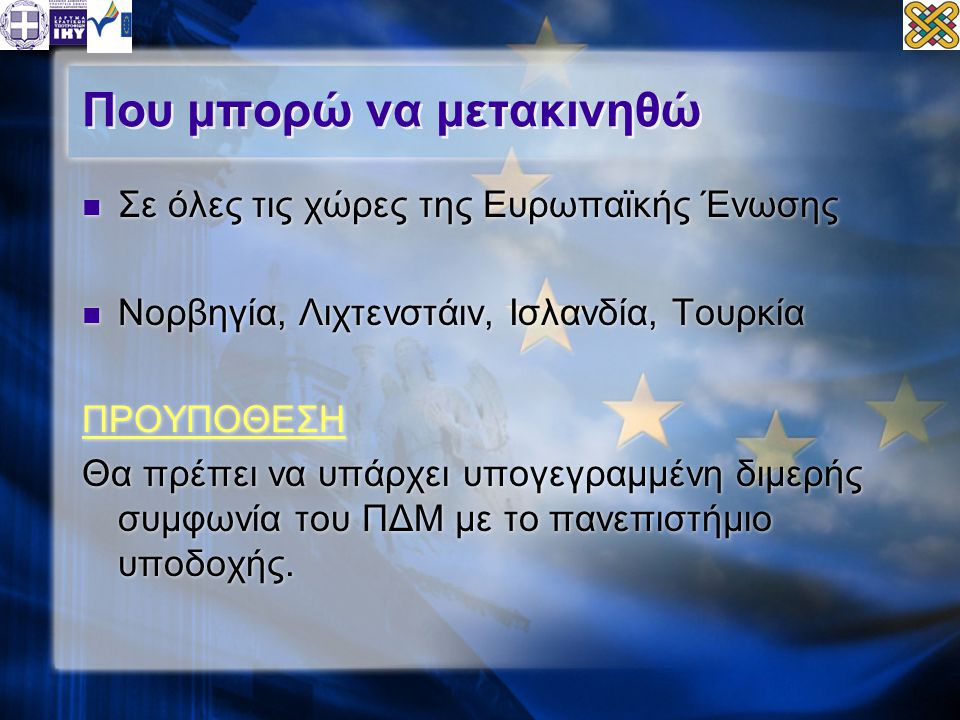 Που μπορώ να μετακινηθώ  Σε όλες τις χώρες της Ευρωπαϊκής Ένωσης  Νορβηγία, Λιχτενστάιν, Ισλανδία, Τουρκία ΠΡΟΥΠΟΘΕΣΗ Θα πρέπει να υπάρχει υπογεγραμμένη διμερής συμφωνία του ΠΔΜ με το πανεπιστήμιο υποδοχής.