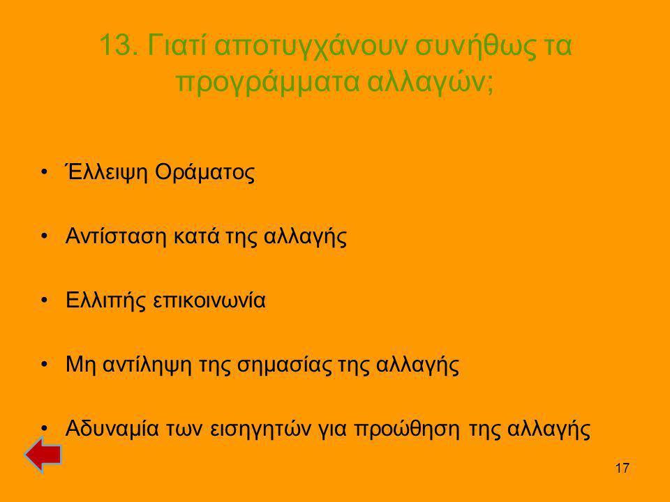 17 13. Γιατί αποτυγχάνουν συνήθως τα προγράμματα αλλαγών; •Έλλειψη Οράματος •Αντίσταση κατά της αλλαγής •Ελλιπής επικοινωνία •Μη αντίληψη της σημασίας
