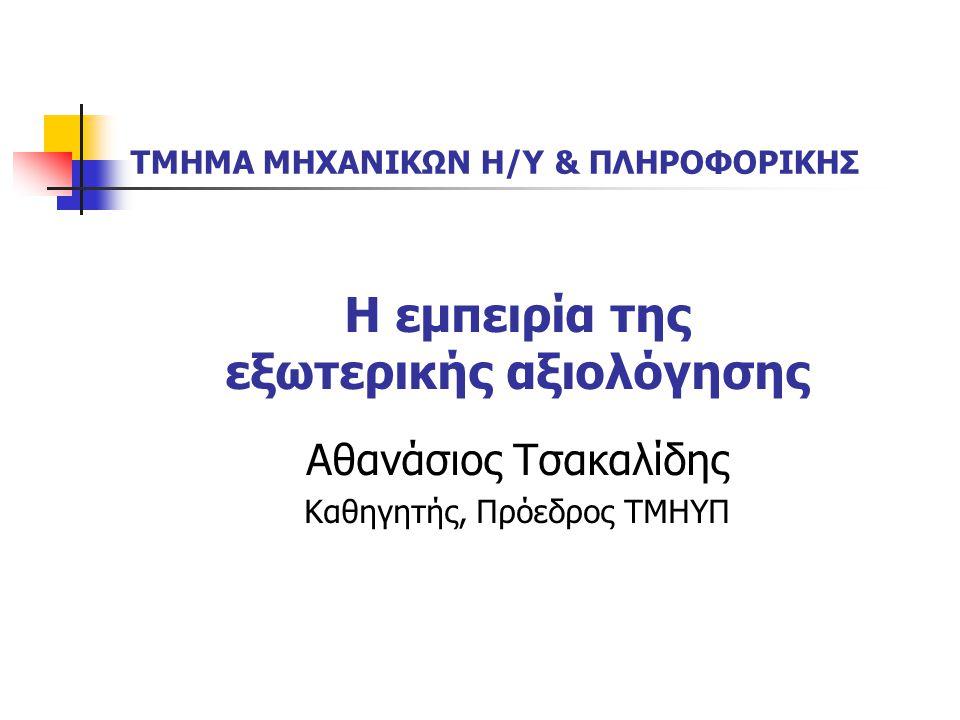 Η εμπειρία της εξωτερικής αξιολόγησης Αθανάσιος Τσακαλίδης Καθηγητής, Πρόεδρος ΤΜΗΥΠ ΤΜΗΜΑ ΜΗΧΑΝΙΚΩΝ Η/Υ & ΠΛΗΡΟΦΟΡΙΚΗΣ
