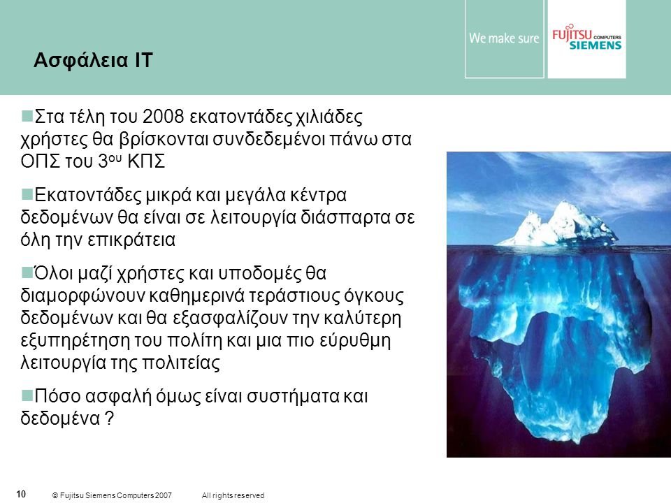 © Fujitsu Siemens Computers 2007 All rights reserved 10 Ασφάλεια ΙΤ  Στα τέλη του 2008 εκατοντάδες χιλιάδες χρήστες θα βρίσκονται συνδεδεμένοι πάνω στα ΟΠΣ του 3 ου ΚΠΣ  Εκατοντάδες μικρά και μεγάλα κέντρα δεδομένων θα είναι σε λειτουργία διάσπαρτα σε όλη την επικράτεια  Όλοι μαζί χρήστες και υποδομές θα διαμορφώνουν καθημερινά τεράστιους όγκους δεδομένων και θα εξασφαλίζουν την καλύτερη εξυπηρέτηση του πολίτη και μια πιο εύρυθμη λειτουργία της πολιτείας  Πόσο ασφαλή όμως είναι συστήματα και δεδομένα