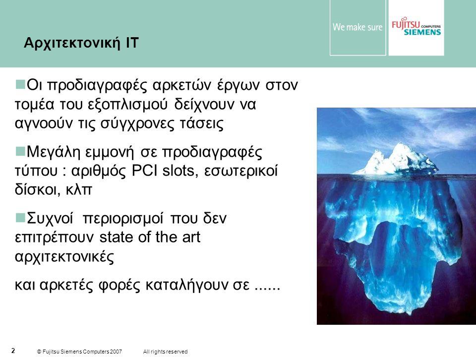 © Fujitsu Siemens Computers 2007 All rights reserved 2 Αρχιτεκτονική ΙΤ  Οι προδιαγραφές αρκετών έργων στον τομέα του εξοπλισμού δείχνουν να αγνοούν τις σύγχρονες τάσεις  Μεγάλη εμμονή σε προδιαγραφές τύπου : αριθμός PCI slots, εσωτερικοί δίσκοι, κλπ  Συχνοί περιορισμοί που δεν επιτρέπουν state of the art αρχιτεκτονικές και αρκετές φορές καταλήγουν σε......