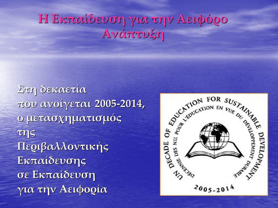 Η Εκπαίδευση για την Αειφόρο Ανάπτυξη Στη δεκαετία που ανοίγεται 2005-2014, ο μετασχηματισμός τηςΠεριβαλλοντικήςΕκπαίδευσης σε Εκπαίδευση για την Αειφ