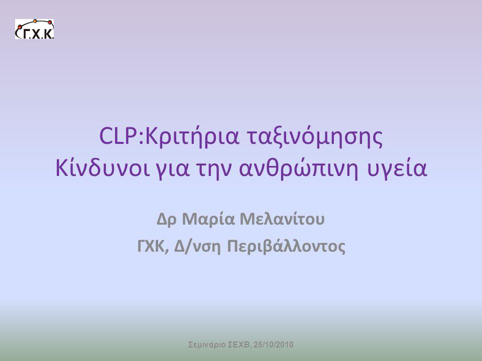 CLP:Kριτήρια ταξινόμησης Kίνδυνοι για την ανθρώπινη υγεία Δρ Μαρία Μελανίτου ΓΧΚ, Δ/νση Περιβάλλοντος Σεμινάριο ΣΕΧΒ, 25/10/2010