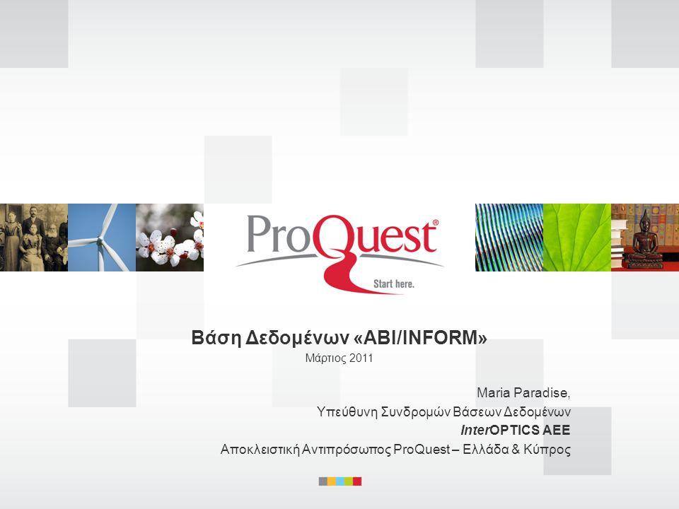 •ABI/INFORM – definitive coverage for business research ABI/INFORM – η ιστορία και η φιλοσοφία του περιεχομένου της για την έρευνα και την σπουδή σε ό,τι αφορά στις επιχειρήσεις και την επιχειρηματικότητα •Content Overview – powerful and diverse Επισκόπηση Περιεχομένου – ισχυρό και ποικίλο •Platform Features – better, faster results Χαρακτηριστικά της πλατφόρμας – γρηγορότερη αναζήτηση, καλύτερα απότελέσματα •Summary – resource advantages for today's researcher Περίληψη – τα πλεονεκτήματα για τον σημερινό ερευνητή Agenda.