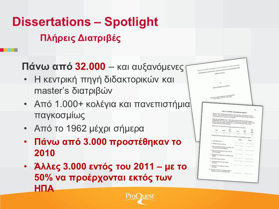 •Η κεντρική πηγή διδακτορικών και master's διατριβών •Από 1.000+ κολέγια και πανεπιστήμια παγκοσμίως •Από το 1962 μέχρι σήμερα •Πάνω από 3.000 προστέθηκαν το 2010 •Άλλες 3.000 εντός του 2011 – με το 50% να προέρχονται εκτός των ΗΠΑ Πάνω από 32.000 – και αυξανόμενες Dissertations – Spotlight Πλήρεις Διατριβές