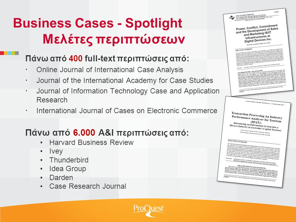 Πάνω από 400 full-text περιπτώσεις από:  Online Journal of International Case Analysis  Journal of the International Academy for Case Studies  Journal of Information Technology Case and Application Research  International Journal of Cases on Electronic Commerce Πάνω από A&I περιπτώσεις από: •Harvard Business Review •Ivey •Thunderbird •Idea Group •Darden •Case Research Journal Business Cases - Spotlight Μελέτες περιπτώσεων