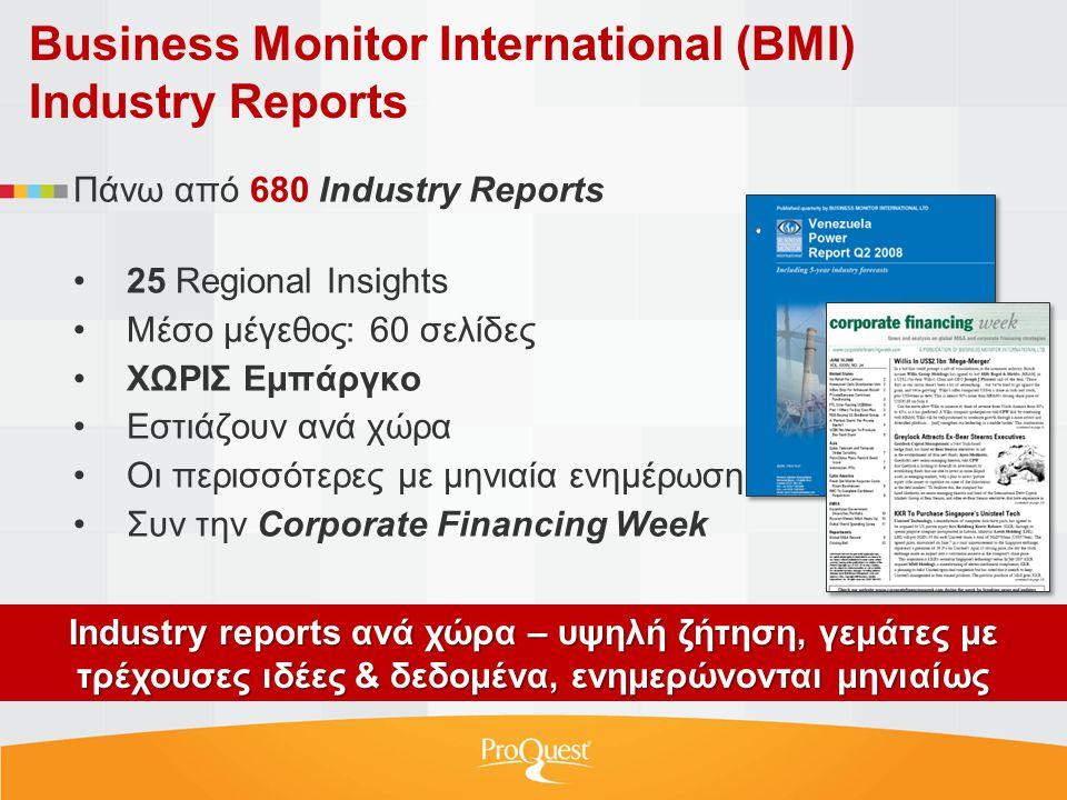 Business Monitor International (BMI) Industry Reports Πάνω από 680 Industry Reports •25 Regional Insights •Μέσο μέγεθος: 60 σελίδες •ΧΩΡΙΣ Εμπάργκο •Εστιάζουν ανά χώρα •Οι περισσότερες με μηνιαία ενημέρωση •Συν την Corporate Financing Week Ιndustry reports ανά χώρα – υψηλή ζήτηση, γεμάτες με τρέχουσες ιδέες & δεδομένα, ενημερώνονται μηνιαίως