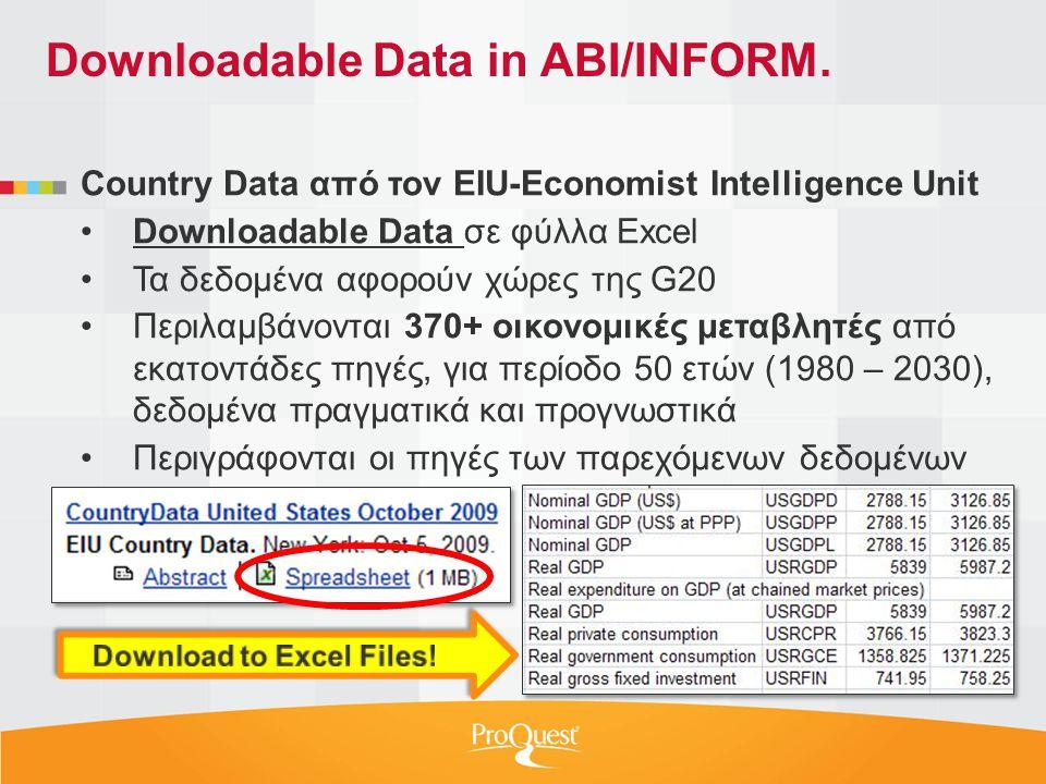 Country Data από τον EIU-Economist Intelligence Unit •Downloadable Data σε φύλλα Excel •Τα δεδομένα αφορούν χώρες της G20 •Περιλαμβάνονται 370+ οικονομικές μεταβλητές από εκατοντάδες πηγές, για περίοδο 50 ετών (1980 – 2030), δεδομένα πραγματικά και προγνωστικά •Περιγράφονται οι πηγές των παρεχόμενων δεδομένων Downloadable Data in ABI/INFORM.