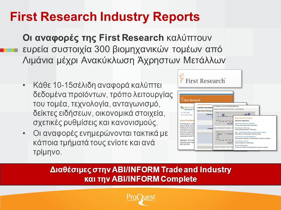 First Research Industry Reports Διαθέσιμες στην ABI/INFORM Trade and Industry και την ABI/INFORM Complete Οι αναφορές της First Research καλύπτουν ευρεία συστοιχία 300 βιομηχανικών τομέων από Λιμάνια μέχρι Ανακύκλωση Άχρηστων Μετάλλων •Κάθε 10-15σέλιδη αναφορά καλύπτει δεδομένα προϊόντων, τρόπο λειτουργίας του τομέα, τεχνολογία, ανταγωνισμό, δείκτες ειδήσεων, οικονομικά στοιχεία, σχετικές ρυθμίσεις και κανονισμούς.