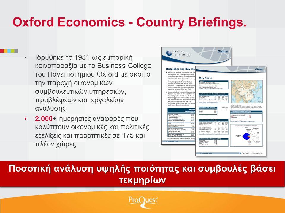 •Ιδρύθηκε το 1981 ως εμπορική κοινοποραξία με το Business College του Πανεπιστημίου Oxford με σκοπό την παροχή οικονομικών συμβουλευτικών υπηρεσιών, προβλέψεων και εργαλείων ανάλυσης •2.000+ ημερήσιες αναφορές που καλύπτουν οικονομικές και πολιτικές εξελίξεις και προοπτικές σε 175 και πλέον χώρες Ποσοτική ανάλυση υψηλής ποιότητας και συμβουλές βάσει τεκμηρίων Oxford Economics - Country Briefings.